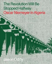 Revolution Will Be Stopped Halfway : Oscar Niemeyer in Algeria - Oddy, Jason