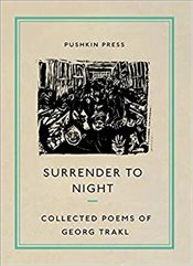 Surrender to Night : The Collected Poems of Georg Trakl - Trakl, Georg