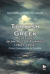 Turkish and Greek Relations in an Age of Turmoil (1821-1922) : From Coexistence to Conflict - Palabıyık, M. Serdar