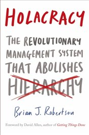 Holacracy : The Revolutionary Management System that Abolishes Hierarchy - Robertson, Brian J.