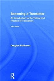 Becoming a Translator : An Introduction to the Theory and Practice of Translation - Robinson, Douglas