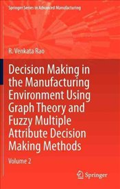 Decision Making in Manufacturing Environment Using Graph Theory and Fuzzy Multiple Attribute Decisio - Rao, R. Venkata