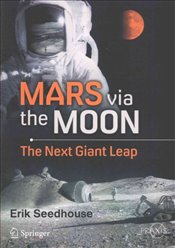 Mars via the Moon : The Next Giant Leap (Springer Praxis Books) - Seedhouse, Erik