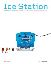 Ice Station : The Creation of Halley VI. Britains Pioneering Antarctic Research Station - Saunders, Bronwen