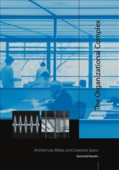 Organizational Complex : Architecture, Media, and Corporate Space - Martin, Reinhold