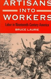 Artisans into Workers : Labor in Nineteenth-Century America - Laurie, Bruce