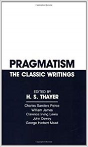 Pragmatism : The Classic Writings - Thayer, H. S.