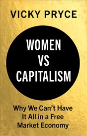 Women Vs. Capitalism : Why We Cant Have It All in a Free Market Economy - Pryce, Vicky