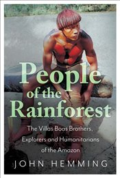 People of the Rainforest : The Villas Boas Brothers, Explorers and Humanitarians of the Amazon - Hemming, John