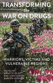 Transforming the War on Drugs : Warriors, Victims and Vulnerable Regions - Idler, Annette