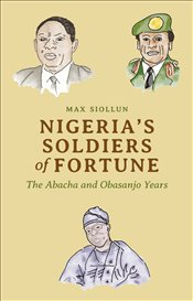 Nigeria's Soldiers of Fortune : The Abacha and Obasanjo Years - Siollun, Max
