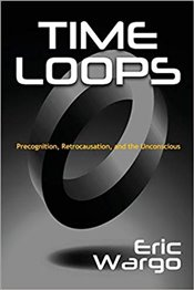 Time Loops : Precognition, Retrocausation, and the Unconscious - Wargo, Eric