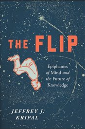Flip : Epiphanies of Mind and the Future of Knowledge - Kripal, Jeffrey J.