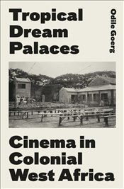 Tropical Dream Palaces : Cinema in Colonial West Africa - Goerg, Odile