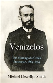 Venizelos : The Making of a Greek Statesman, 1864–1914 - Llewellyn, Smith M.
