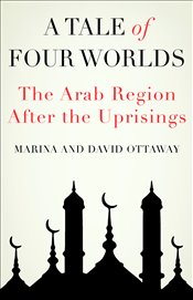 Tale of Four Worlds : The Arab Region After the Uprisings - Ottaway, David