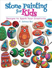 Stone Painting for Kids : Designs to Spark Your Creativity - Bac, F. Sehnaz