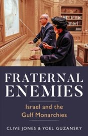 Fraternal Enemies : Israel and the Gulf Monarchies - Jones, Clive