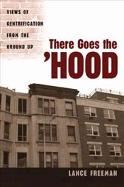 There Goes the Hood : Views of Gentrification from the Ground Up - Freeman, Lance