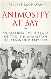 Animosity at Bay : An Alternative History of the India Pakistan Relationship, 1947-1952 - Raghavan, Pallavi
