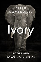 Ivory : Power and Poaching in Africa - Somerville, Keith