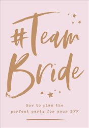 Team Bride : How to Plan the Perfect Party for Your Bff -