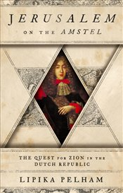 Jerusalem on the Amstel : The Quest for Zion in the Dutch Republic - Pelham, Lipika