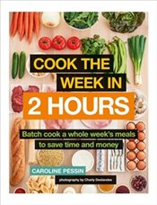 Cook The Week in 2 Hours : Batch Cook a Whole Weeks Meals to Save Time and Money - Pessin, Caroline