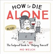 How to Die Alone : The Foolproof Guide to Not Helping Yourself - Welch, Mo