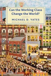 Can the Working Class Change the World? - Yates, Michael D.