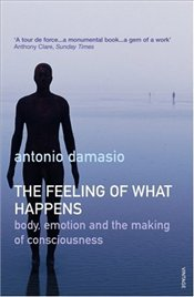 Feeling of What Happens : Body, Emotion and the Making of Consciousness - Damasio, Antonio R.