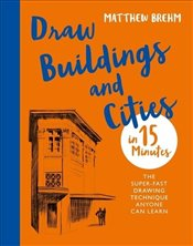 Draw Buildings and Cities  in 15 Minutes : Super Fast Drawing Technique Anyone Can Learn  - Brehm, Matthew