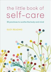 Little Book of Self Care : 30 Practices to Soothe the Body, Mind and Soul - Reading, Suzy