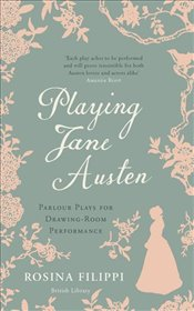 Playing Jane Austen : Parlour Plays for Drawing-Room Performance - Filippi, Rosina