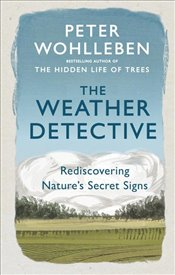 Weather Detective : Rediscovering Nature's Secret Signs - Wohlleben, Peter