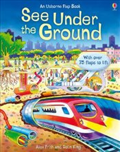 See Under the Ground With Over 75 Flaps to Lift : An Usborne Flap Book - Frith, Alex