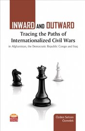 Inward and Outward : Tracing the Paths of Internationalized Civil Wars in Afghanistan the Democrati - Özmelek, Özden Selcen