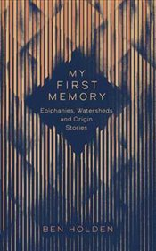 My First Memory: Epiphanies, Watersheds and Origin Stories - Holden, Ben