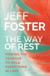 Way of Rest : Finding The Courage to Hold Everything in Love - Foster, Jeff