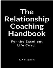 Relationship Coaching Handbook : For the Excellent Life Coach - Platinum, T. A