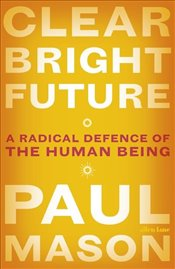 Clear Bright Future : A Radical Defence of the Human Being - Mason, Paul