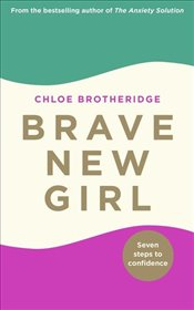 Brave New Girl : Seven Steps to Confidence - Brotheridge, Chloe