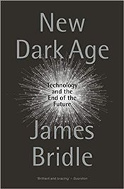 New Dark Age : Technology and the End of the Future - Bridle, James