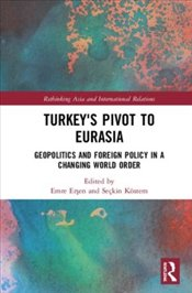 Turkeys Pivot to Eurasia : Geopolitics and Foreign Policy in a Changing World Order  - Ersen, Emre