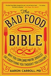 Bad Food Bible : Why You Can and Maybe Should Eat Everything You Thought You Couldn't - Carroll, Aaron