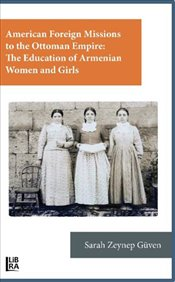 American Foreign Missions to the Ottoman Empire: The Education of Armenian Women and Girls - Güven, Sarah Zeynep