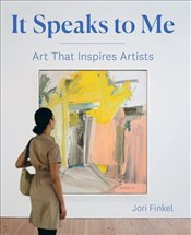 It Speaks to Me : Art That Inspires Artists - Finkel, Jori