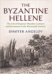 Byzantine Hellene: The Life of Emperor Theodore Laskaris and Byzantium in the Thirteenth Century - Angelov, Dimiter