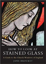 How to Look at Stained Glass : A Guide to the Church Windows of England - Brocket, Jane