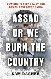 Assad or We Burn the Country : How One Familys Lust for Power Destroyed Syria - Dagher, Sam